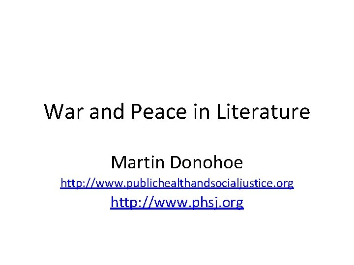 War and Peace in Literature Martin Donohoe http: //www. publichealthandsocialjustice. org http: //www. phsj.