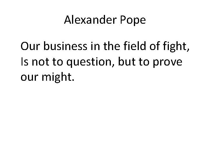 Alexander Pope Our business in the field of fight, Is not to question, but