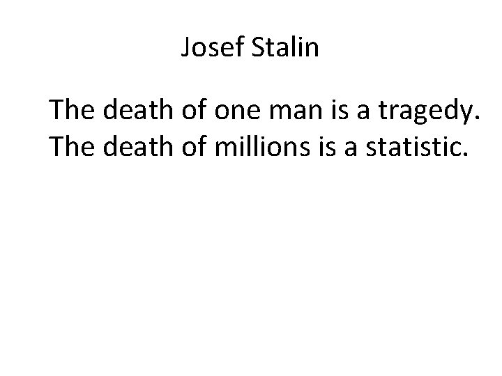Josef Stalin The death of one man is a tragedy. The death of millions