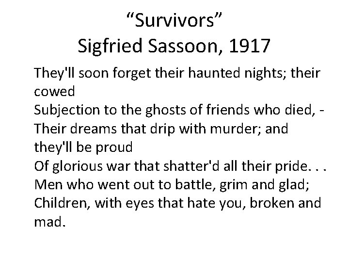 """""""Survivors"""" Sigfried Sassoon, 1917 They'll soon forget their haunted nights; their cowed Subjection to"""