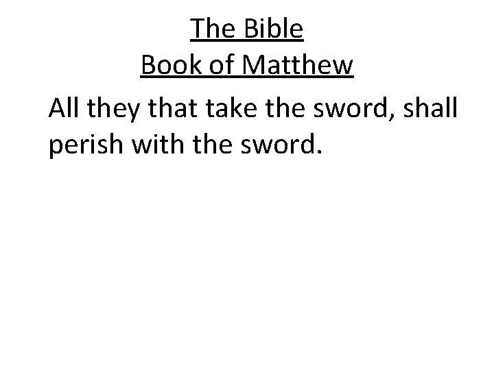 The Bible Book of Matthew All they that take the sword, shall perish with