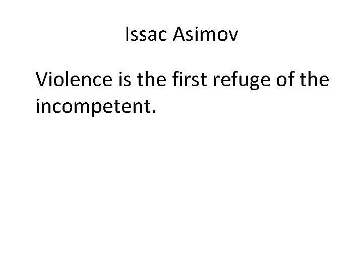 Issac Asimov Violence is the first refuge of the incompetent.