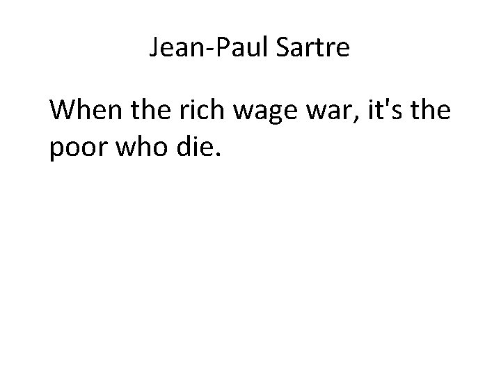 Jean-Paul Sartre When the rich wage war, it's the poor who die.