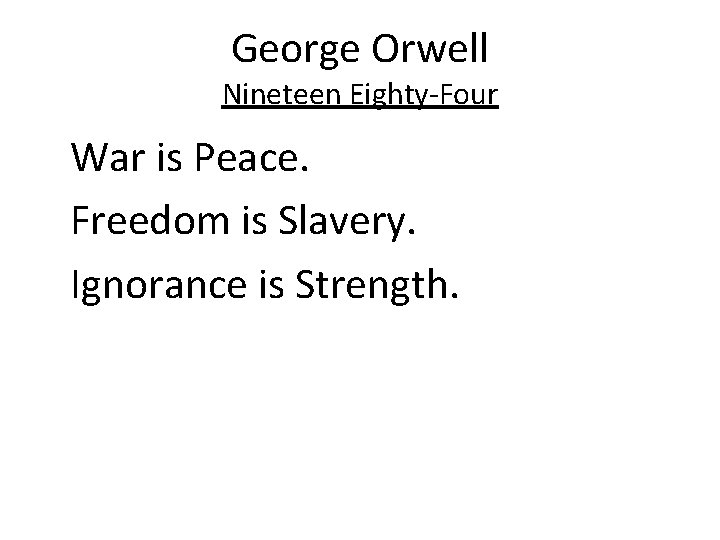 George Orwell Nineteen Eighty-Four War is Peace. Freedom is Slavery. Ignorance is Strength.