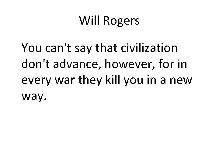 Will Rogers You can't say that civilization don't advance, however, for in every war