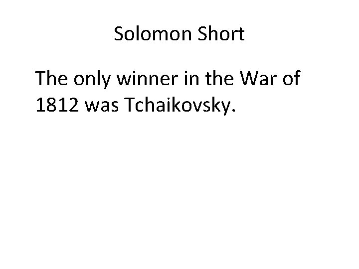 Solomon Short The only winner in the War of 1812 was Tchaikovsky.