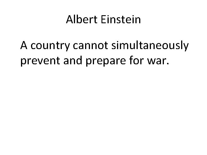 Albert Einstein A country cannot simultaneously prevent and prepare for war.