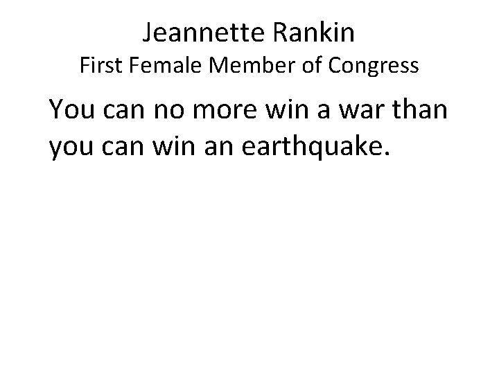 Jeannette Rankin First Female Member of Congress You can no more win a war