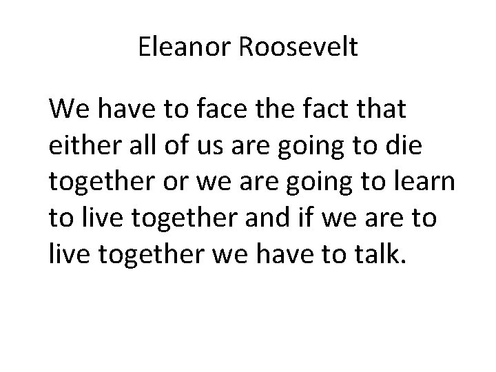 Eleanor Roosevelt We have to face the fact that either all of us are