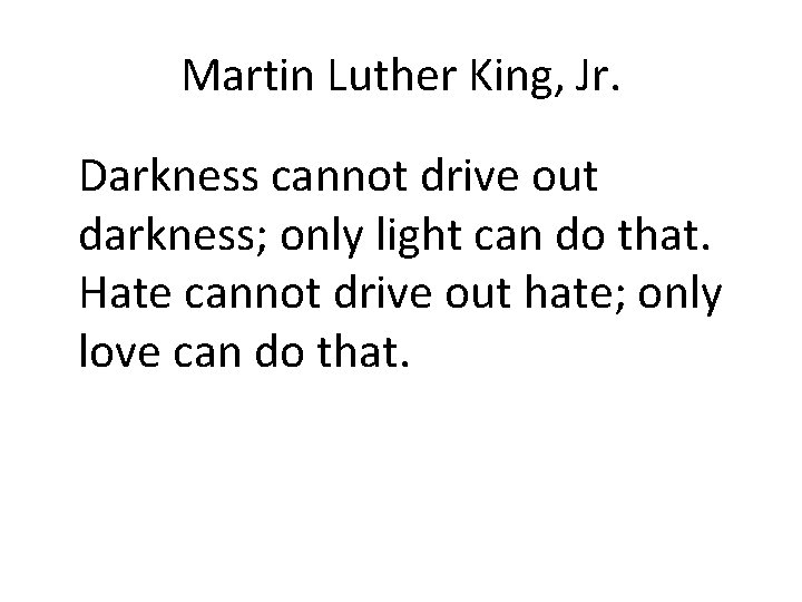 Martin Luther King, Jr. Darkness cannot drive out darkness; only light can do that.