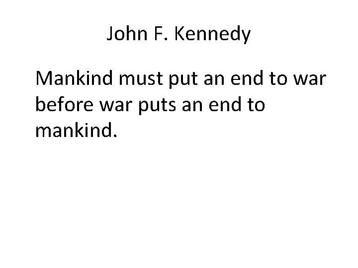 John F. Kennedy Mankind must put an end to war before war puts an