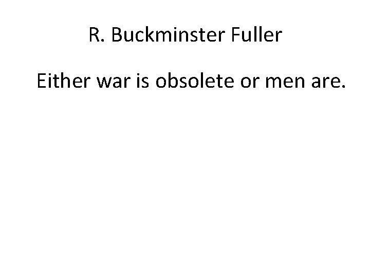 R. Buckminster Fuller Either war is obsolete or men are.