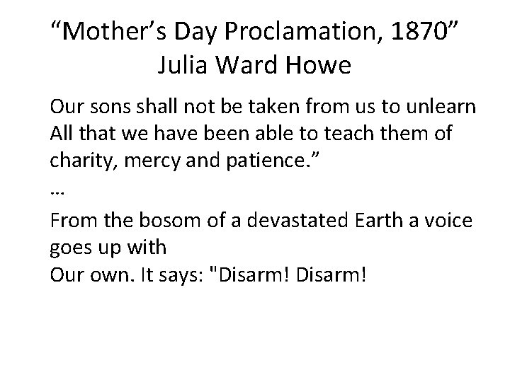 """""""Mother's Day Proclamation, 1870"""" Julia Ward Howe Our sons shall not be taken from"""