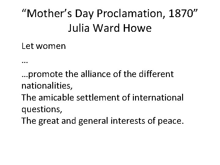"""""""Mother's Day Proclamation, 1870"""" Julia Ward Howe Let women … …promote the alliance of"""