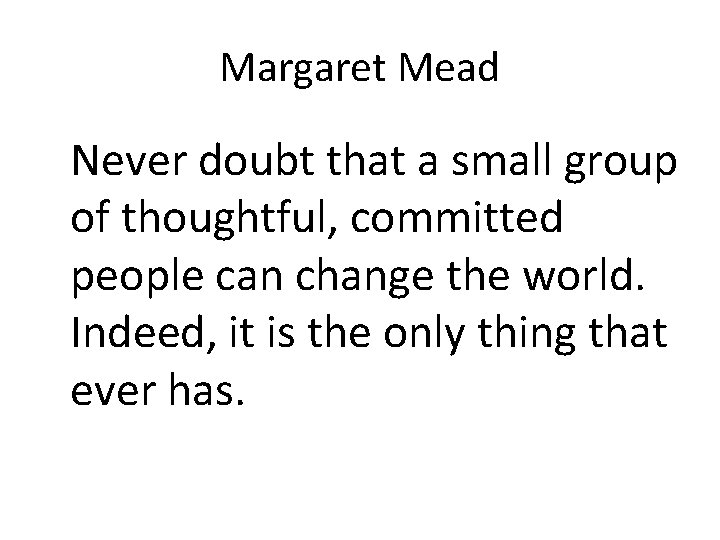 Margaret Mead Never doubt that a small group of thoughtful, committed people can change