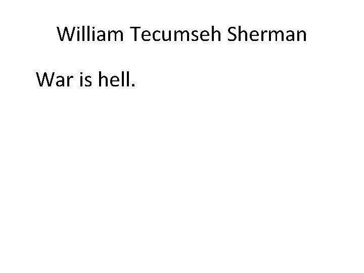William Tecumseh Sherman War is hell.