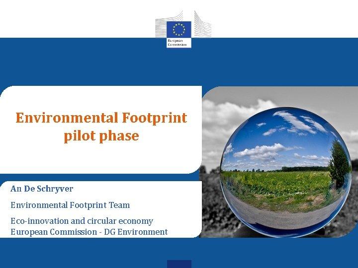 Environmental Footprint pilot phase An De Schryver Environmental Footprint Team Eco-innovation and circular economy
