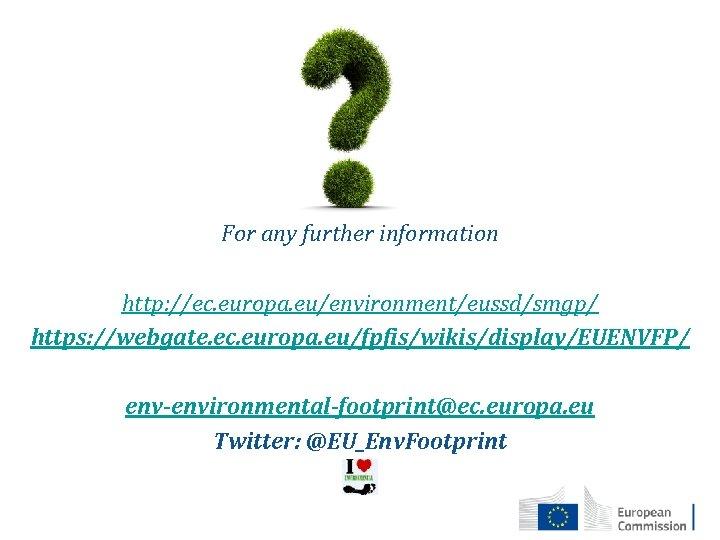 For any further information http: //ec. europa. eu/environment/eussd/smgp/ https: //webgate. ec. europa. eu/fpfis/wikis/display/EUENVFP/ env-environmental-footprint@ec.