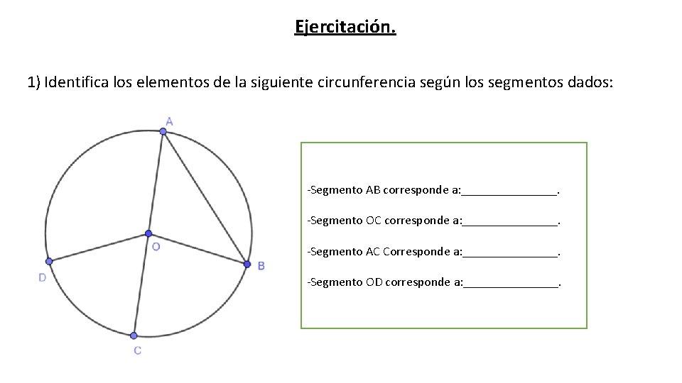 Ejercitación. 1) Identifica los elementos de la siguiente circunferencia según los segmentos dados: -Segmento