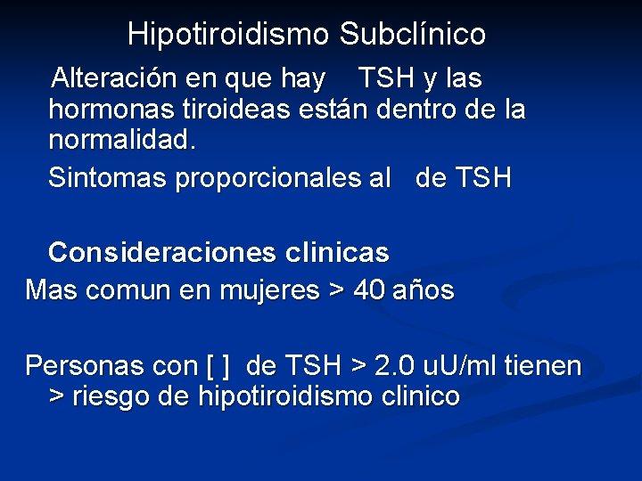 Hipotiroidismo Subclínico Alteración en que hay TSH y las hormonas tiroideas están dentro de