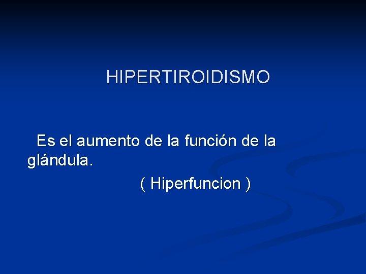 HIPERTIROIDISMO Es el aumento de la función de la glándula. ( Hiperfuncion )