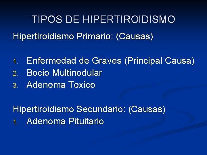 TIPOS DE HIPERTIROIDISMO Hipertiroidismo Primario: (Causas) 1. 2. 3. Enfermedad de Graves (Principal Causa)