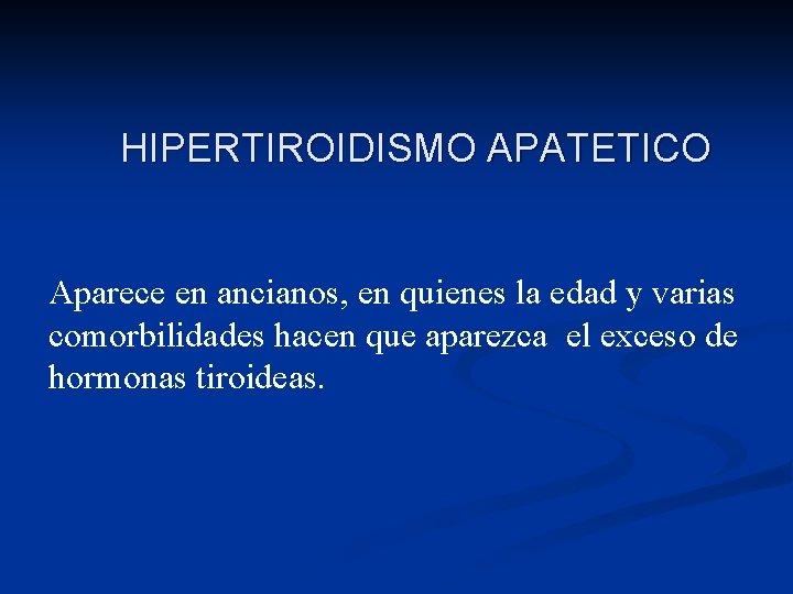 HIPERTIROIDISMO APATETICO Aparece en ancianos, en quienes la edad y varias comorbilidades hacen que