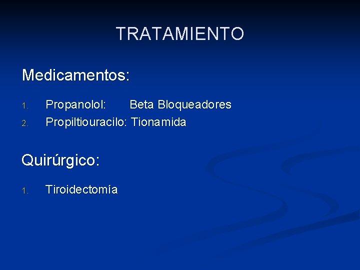 TRATAMIENTO Medicamentos: 1. 2. Propanolol: Beta Bloqueadores Propiltiouracilo: Tionamida Quirúrgico: 1. Tiroidectomía