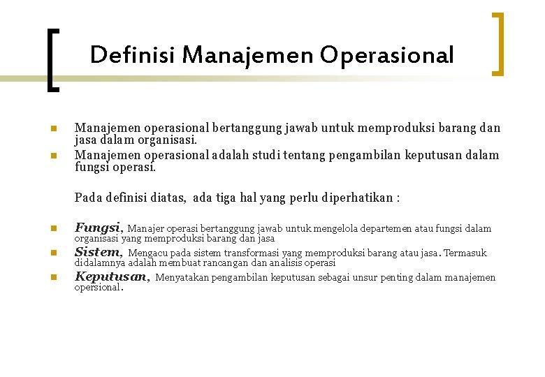 Definisi Manajemen Operasional n n Manajemen operasional bertanggung jawab untuk memproduksi barang dan jasa