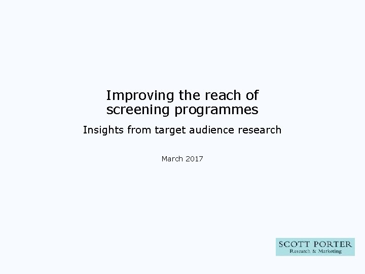 Improving the reach of screening programmes Insights from target audience research March 2017