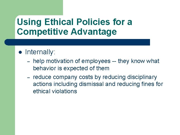 Using Ethical Policies for a Competitive Advantage l Internally: – – help motivation of