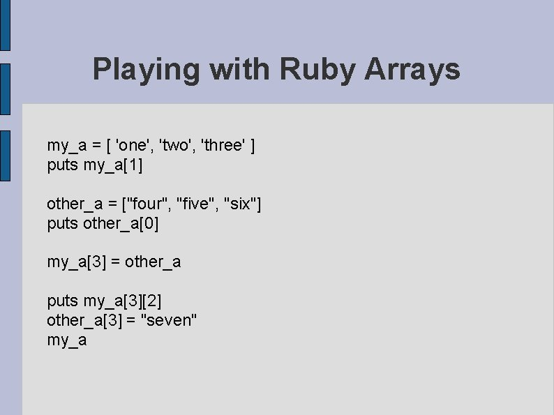 Playing with Ruby Arrays my_a = [ 'one', 'two', 'three' ] puts my_a[1] other_a