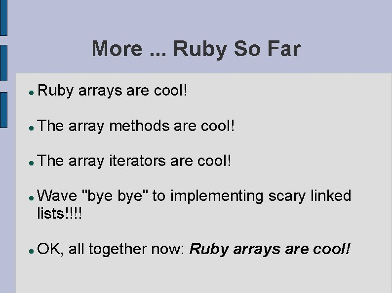 More. . . Ruby So Far Ruby arrays are cool! The array methods are
