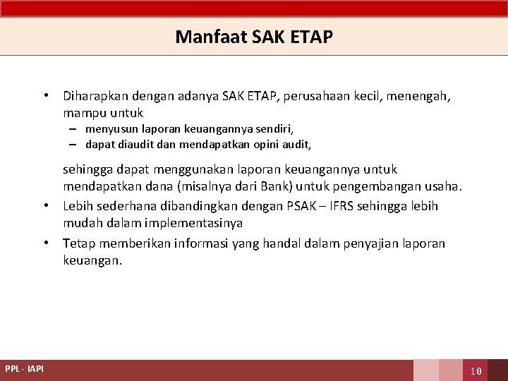 Manfaat SAK ETAP • Diharapkan dengan adanya SAK ETAP, perusahaan kecil, menengah, mampu untuk