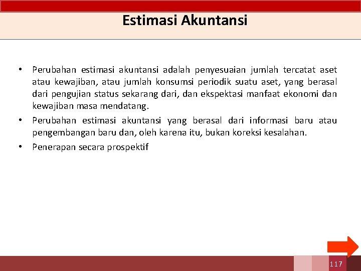 Estimasi Akuntansi • Perubahan estimasi akuntansi adalah penyesuaian jumlah tercatat aset atau kewajiban, atau