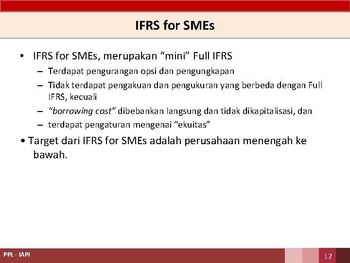 """IFRS for SMEs • IFRS for SMEs, merupakan """"mini"""" Full IFRS – Terdapat pengurangan"""