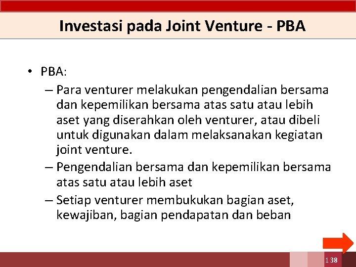 Investasi pada Joint Venture - PBA • PBA: – Para venturer melakukan pengendalian bersama