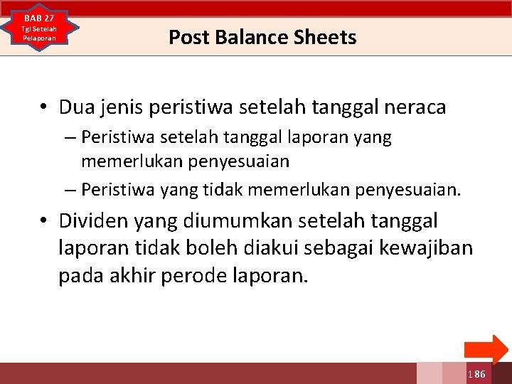 BAB 27 Tgl Setelah Pelaporan Post Balance Sheets • Dua jenis peristiwa setelah tanggal