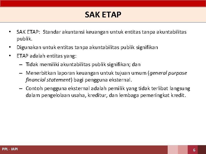 SAK ETAP • SAK ETAP: Standar akuntansi keuangan untuk entitas tanpa akuntabilitas publik. •