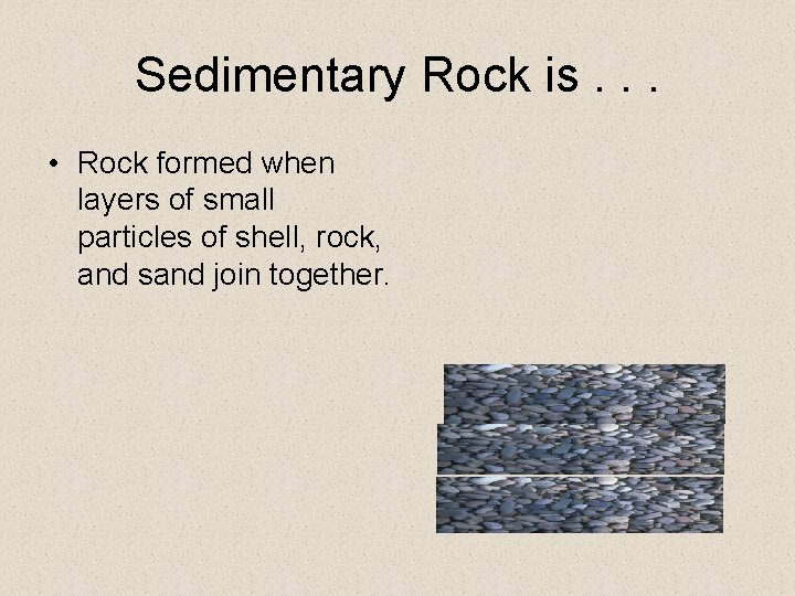 Sedimentary Rock is. . . • Rock formed when layers of small particles of