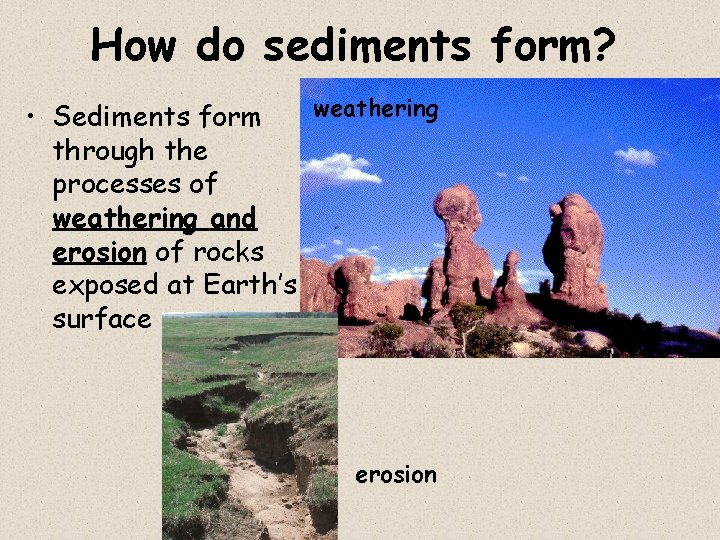 How do sediments form? weathering • Sediments form through the processes of weathering and