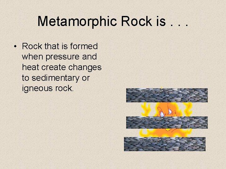 Metamorphic Rock is. . . • Rock that is formed when pressure and heat