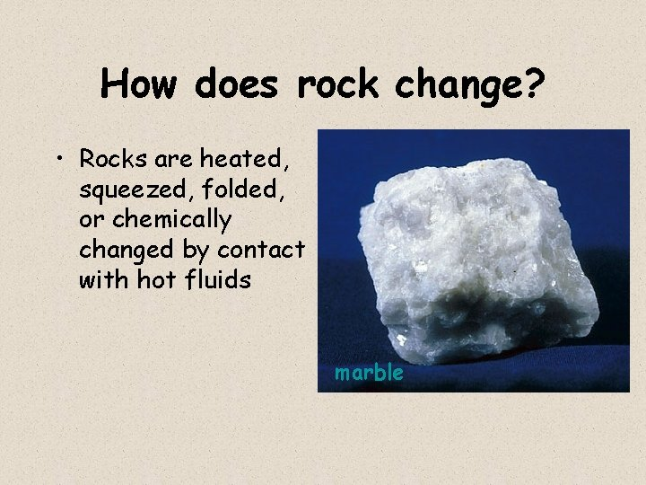 How does rock change? • Rocks are heated, squeezed, folded, or chemically changed by