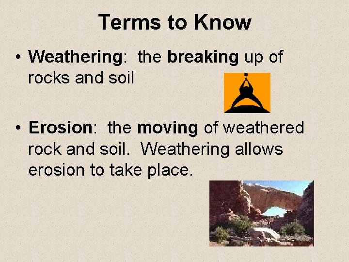 Terms to Know • Weathering: the breaking up of rocks and soil • Erosion: