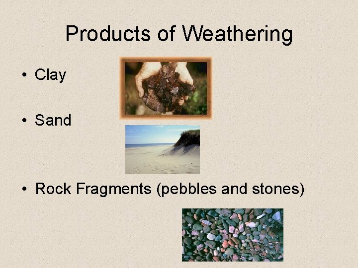 Products of Weathering • Clay • Sand • Rock Fragments (pebbles and stones)