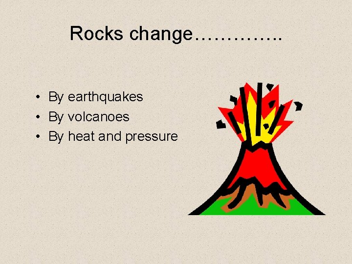 Rocks change…………. . • By earthquakes • By volcanoes • By heat and pressure