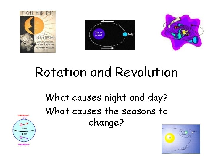 Rotation and Revolution What causes night and day? What causes the seasons to change?
