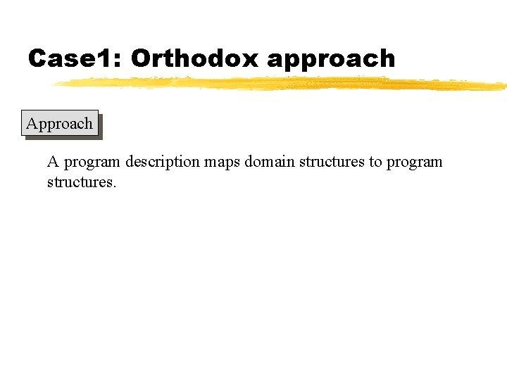 Case 1: Orthodox approach A program description maps domain structures to program structures.
