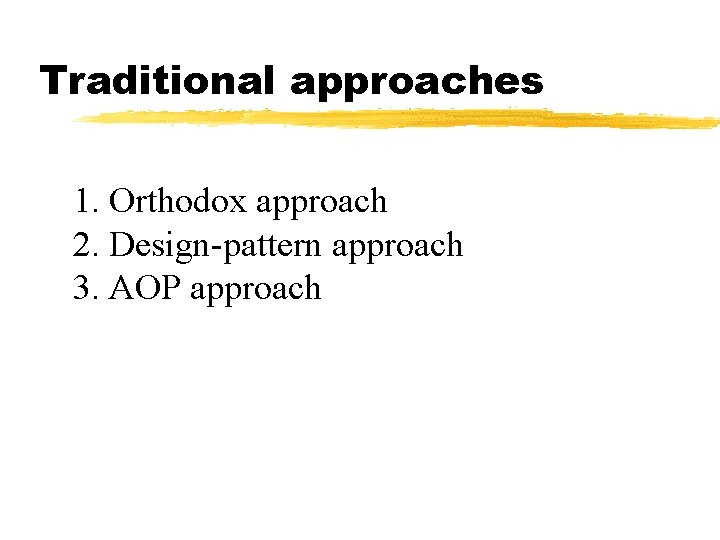 Traditional approaches 1. Orthodox approach 2. Design-pattern approach 3. AOP approach