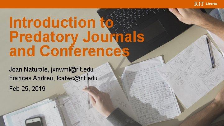 Introduction to Predatory Journals and Conferences Joan Naturale, jxnwml@rit. edu Frances Andreu, fcatwc@rit. edu